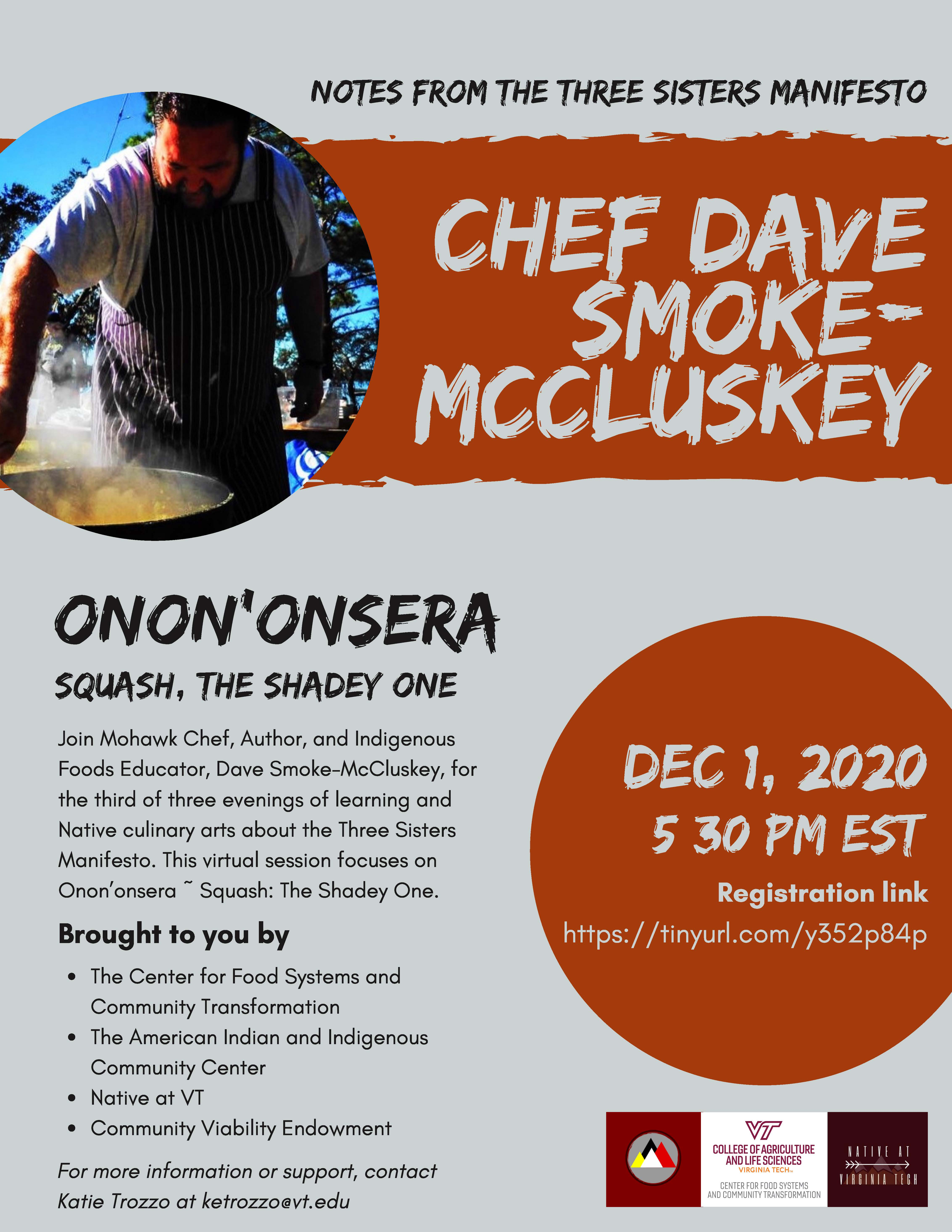 Join Mohawk Chef, Author, and Indigenous Foods Educator, Dave Smoke-McCluskey, for the third of three evenings of learning and Native culinary arts about the Three Sisters Manifesto. This virtual session focuses on Onon'onsera ~ Squash: The Shadey One.  Brought to you by The Center for Food Systems and Community Transformation, The American Indian and Indigenous Community Center, Native at VT, and Community Viability Endowment